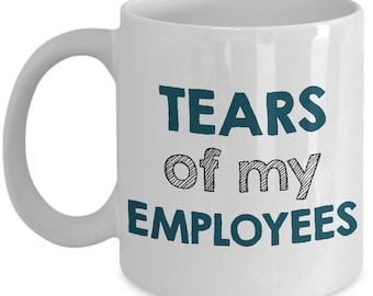 Funny Boss Mug - Boss Day Gift - Retirement Gift - Tears of My Employees - Christmas Gift for Boss - Birthday Gift for Boss