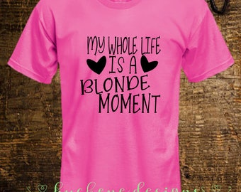 My Whole Life Is A Blonde Moment Shirt - Blondie Life - Blonde Moment Life - Blonde Moment Shirt - Blondie Shirt - Funny Shirt