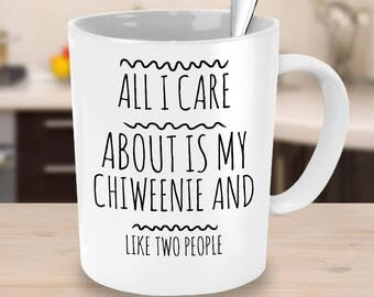 Chiweenie Dog Coffee Mug - All I Care About Is My Chiweenie And Like Two People - Chiweenie Gift - Chiweenie Mom Cup or Chiweenie Dad Cup
