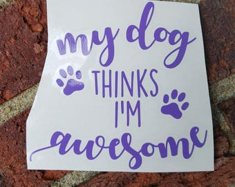 My Dog Thinks I'm Awesome Vinyl Decal