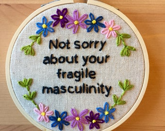"4"" Hand Embroidered Hoop ""Not sorry about your fragile masculinity"" // Feminist Embroidery Gift // Misandry"
