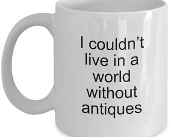 Antiquing Coffee Mug For Antique Lovers Couldn't Live in a World Without Antiques
