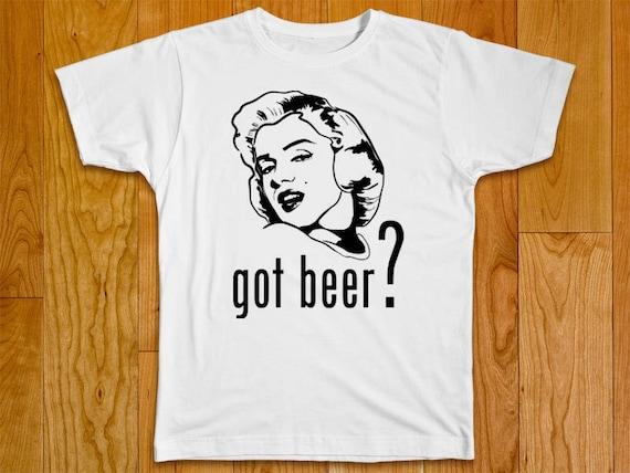 Marilyn Monroe funny Tshirt with multiple variations - Got beer?