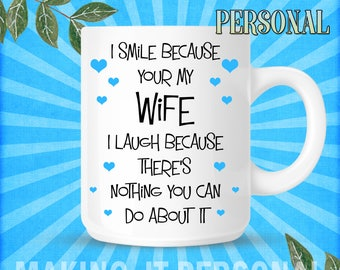 I Smile Because Your My Wife I Laugh Because There's Nothing You Can Do About It Personalised Mug Gift Idea Birthday Or Christmas Present