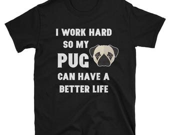 I Work Hard so My Pug can Have a better Life T Shirt - Funny Pug Tee - Gift for Pug Lover - Pug T-Shirt - Novelty Tee - Pug Birthday Gift