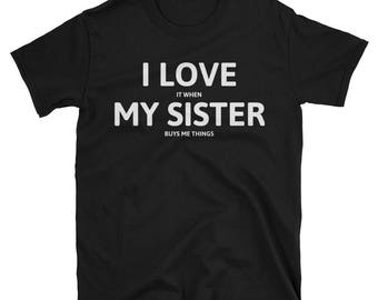 I LOVE It When MY SISTER Buys Me Things T-Shirt -  Sister xmas Gift - Sister Tees - Sister Shirts - Little Sister Shirt - Sister T-shirt