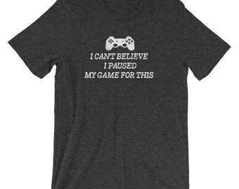 I Can't Believe I Paused My Game For This Funny Gamer T-Shirt