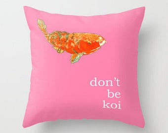 DON'T BE KOI Pillow 4 sizes and indoor and outdoor fabrics