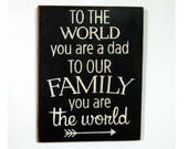 To the world you are a Dad to our family you are the world wood sign