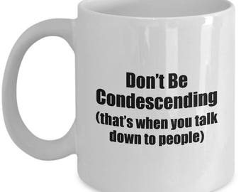 Don't Be Condescending Funny Mug Gift Sarcastic Talk Down to People Coffee Cup