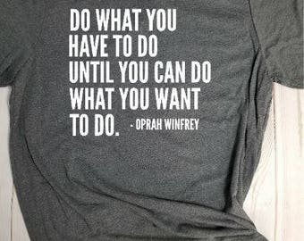 T-shirt- Do what you have to do until you can do what you want to do! Oprah Winfrey! Choose your own color!