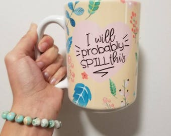 I Will Probably Spill This-- Sarcasm Gift- Funny Coffee Mug- Hilarious Coffee Cup- Large Tea Mug- Honest Gift- Gift For Her- Floral Cup