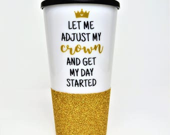 Princess Coffee Mug // Let me adjust my crown and get my day started // Inpirational Coffee Mug // Gift for friend // Glitter Travel Mug