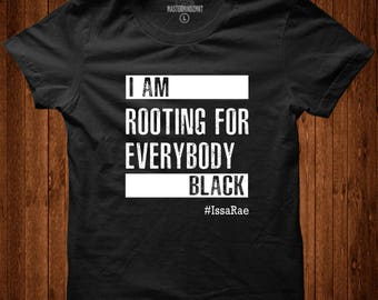 I'm Rooting for Everybody Black T-Shirt, Black Empowerment, Issa Rae shirt, Black Pride, Pro Black, Quotes by Issa Rae
