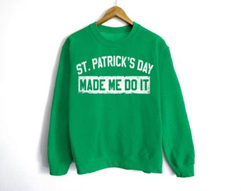 St Patrick's Day Made Me Do It Sweatshirt - St Patrick's Day Sweatshirt - St Patty's Shirt - Shamrock Shirt - Irish Shirt - Day Drinking