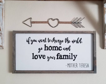 If you want to change the world, go home and love your family - wood sign - Mother Teresa- home decor - farmhouse style - gift for her