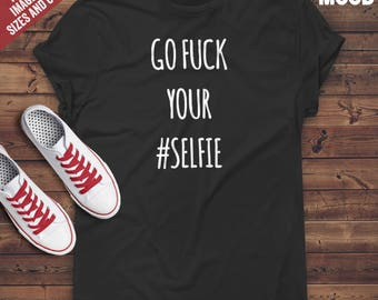 Go F**k Your Selfie t-shirt tee // hipster t-shirts / hipster clothing / hipster shirt / funny t-shirts