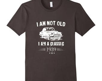 Classic Car Tee - Hot Rod T Shirt - Old Car Shirt - Gift For Car Collector - Hot I Am Not Old I Am A Classic 1939