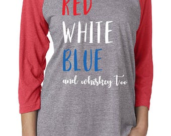 Red White Blue and Whiskey Too - Vodka, Wine, Champagne, etc. - Customized 4th of July Raglan T-Shirts