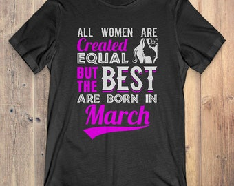 March Birthday T-Shirt Gift: All Women Created Equal But The Best Was Born In March