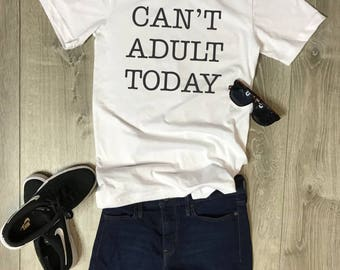 Can't Adult Today, Women/Unisex T-Shirt, Funny, Fun, Humor, Relaxed, Comfortable, Soft, Customizable, Graphic Tee