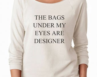 The Bags Under My Eyes Are Designer Shirt Tumblr Funny Graphic Grunge Teen Fashion Off Shoulder Sweatshirt Teen Sweatshirt Women Sweatshirt