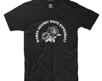 Women Against White Supremacy Shirt - Black Lives Matter Gay Pride Feminist Anti-Trump Anti Fascist AntiFa Social Justice Why Be Racist