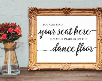 Wedding escort card sign - You can find your seat here but your place is on the dance floor - wedding place card sign - 8x10 - 5x7 PRINTABLE
