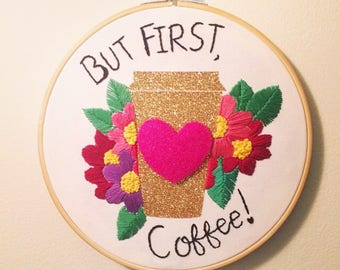 But First, Coffee -  EXTRA Large & Glittery Floral Hand Embroidered Quote Hoop Art