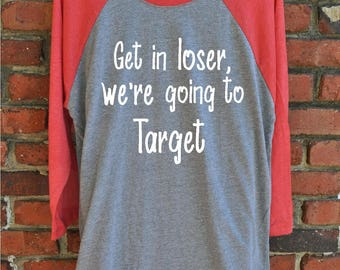 Funny Target Shirt - Get in loser, we're going to Target Unisex Raglan - mean girls shirt - gift for her - unisex shirt - christmas gift
