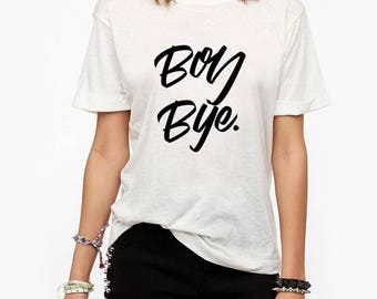 Boy Bye T-Shirt, Ladies Unisex T-Shirt, Funny Tumblr Shirt,  Feminist Gift, 100% Cotton, DTG Print - 054