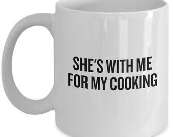 Funny Cooking Mug - Gift For Person Who Loves Cooking - Chef Gift Idea - She's With Me For My Cooking - Cooking Humor - For Him