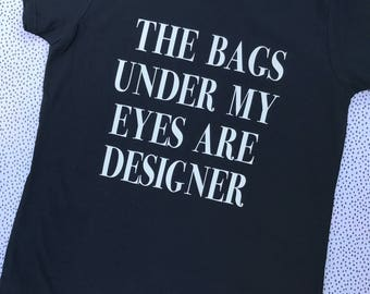 The bags under my eyes are designer tshirt