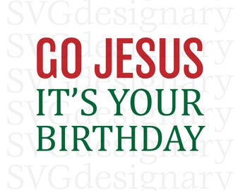 Go Jesus It's Your Birthday (Christmas, Holiday, Funny, Shirt) SVG PNG Download