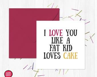 I Love You Like A Fat Kid Loves Cake / Love Greetings Card / Funny / You Said it