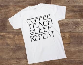 Coffee Teach Sleep Repeat - Teacher Shirt - Teacher Life - Teachers - t-shirt - Custom Made