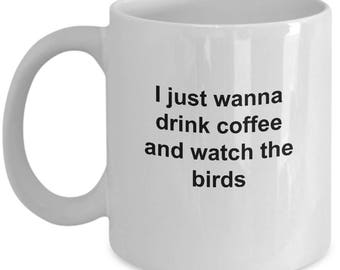 Bird Watcher's Mug - Drink Coffee And Watch BIrds - 11 Oz Coffee Cup