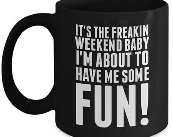 It's The Freakin Weekend Baby I'm About To Have Me Some Fun - High Quality Black w/ White 11 oz or 15 oz Coffee Mug - Tea Gift Wife Teacher