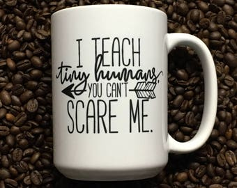 Coffee Mug Funny  I Teach Tiny Humans You can't scare me Teacher Mug