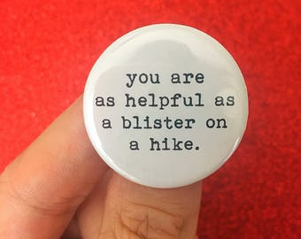 you are as helpful as a blister on a hike. 1.25 inch pinback button. thanks for the help, dude.