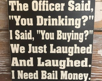 """The Officer Said, """"You Drinking""""  I Said,""""You Buying""""  We Just Laughed and Laughed.  I Need Bail Money  wood Sign  12x12  Funny Alcohol Sign"""