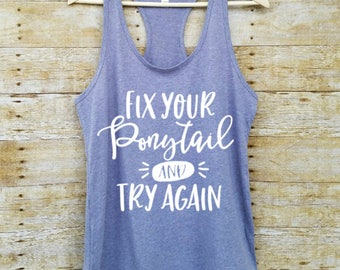 Fix your ponytail and try again, tank top, tank, workout tank, workout tank top, racerback, graphic tee, womens shirt, inspirational