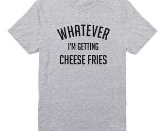 Whatever I'm Getting Cheese Fries Shirt Food Shirt Saying Tumblr Quotes Shirt Graphic Shirt Fashion Shirt Tee Unisex Tshirt Men Tshirt Women
