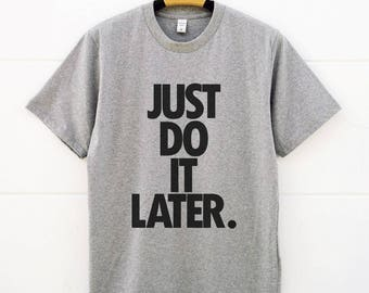 Just Do It Later Shirts. Funny Tshirts Gifts For Him Gift For Her Shirts Slogan Tshirts Cool Tshirts Women Shirt Men Tshirts Fashion Shirts
