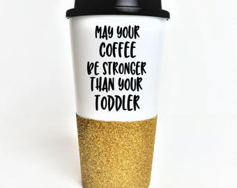 Mom Coffee Cup // May your coffee be stronger than your toddler // Gift for Mom // Funny Mom Coffee Cup // Mom Gift // Glitter Travel Mug