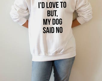 I'd Love To But My Dog Said No  Sweatshirt  for womens fashion teen girls ladies gifts  saying humor sarcastic bed jumper cute