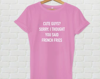 Cute guys? I thought you said french fries shirt - Women's tshirt, french fries shirt, cute shirt, funny women's shirt, funny shirt, quote