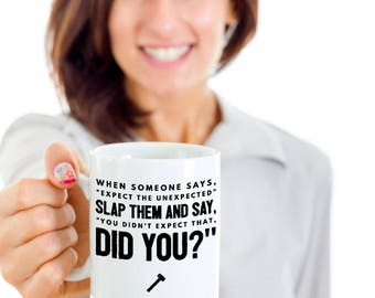 "Funny Sarcastic Gift Coffee Mug - When someone says, ""Expect the unexpected"" slap them and say. ""You didn't expect that, did you?"""