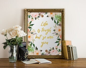 Life is Tough But So Are You Printable wall art Floral Art Print Floral Nursery Decor Home Decor Inspirational print Gold quote print