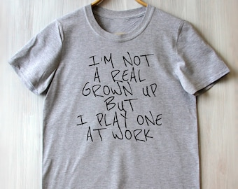 Im Not A Real Grown Up But I Play One At Work Tee Forever Young Childhood Best Slogan Dreamer Saying Tumblr  T-shirt